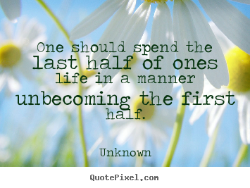 Make personalized poster quote about life - One should spend the last half of ones life..