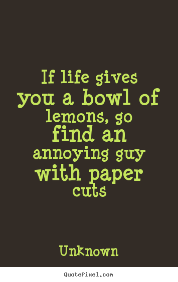 Unknown picture quotes - If life gives you a bowl of lemons, go find an.. - Life quote
