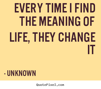 Quotes about life - Every time i find the meaning of life, they change..