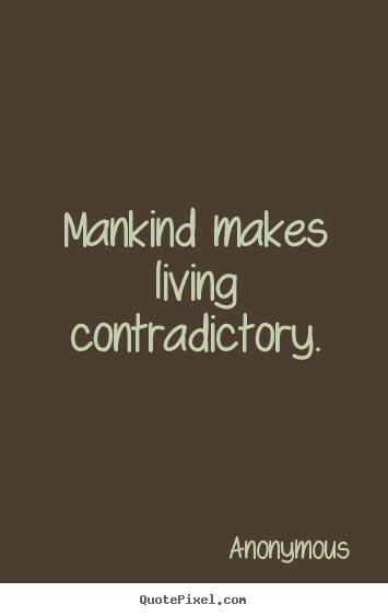 Mankind makes living contradictory. Anonymous great life sayings