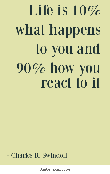 Design your own picture quotes about life - Life is 10% what happens to you and 90% how you react to..