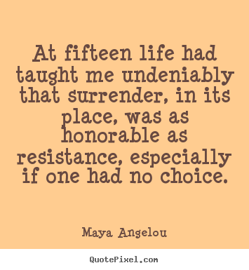 Diy picture quotes about life - At fifteen life had taught me undeniably that surrender, in its place,..