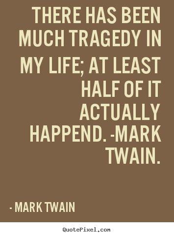 Mark Twain picture quotes - There has been much tragedy in my life; at least half.. - Life quotes