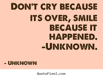 Quotes about life - Don't cry because its over, smile because it happened. -unknown.