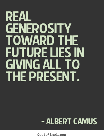 Life quote - Real generosity toward the future lies in giving all to the present.