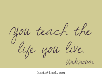 Unknown picture quotes - You teach the life you live. - Life sayings