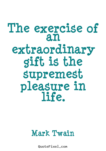The exercise of an extraordinary gift is the supremest pleasure.. Mark Twain best life quotes