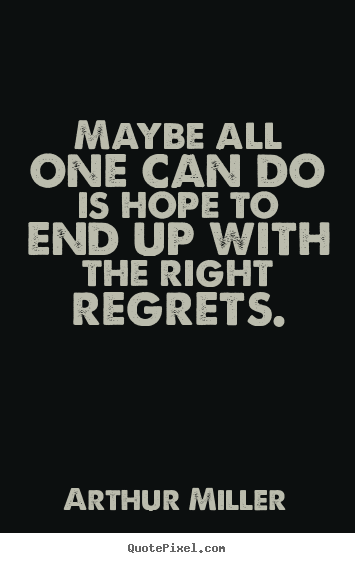 Arthur Miller poster quotes - Maybe all one can do is hope to end up with the right regrets. - Life sayings