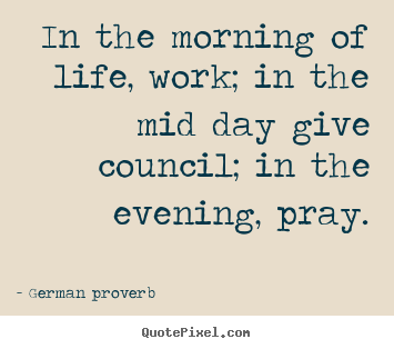 Life quote - In the morning of life, work; in the mid day give..