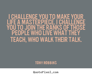 Tony Robbins picture quotes - I challenge you to make your life a masterpiece. i challenge you to.. - Life quotes