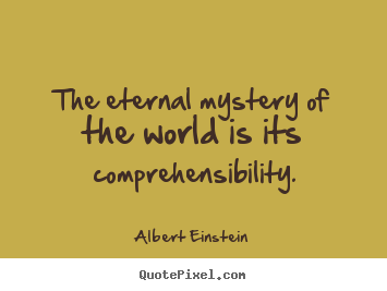 Quote about life - The eternal mystery of the world is its comprehensibility.