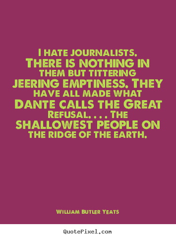 I hate journalists. there is nothing in them.. William Butler Yeats best life quote