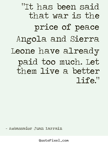 "Quotes about life - ""it has been said that war is the price of peace angola and sierra.."