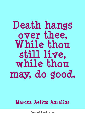 Life quotes - Death hangs over thee, while thou still live, while thou may, do..