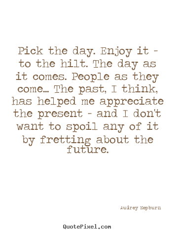 Audrey Hepburn picture quotes - Pick the day. enjoy it - to the hilt. the day.. - Life quotes
