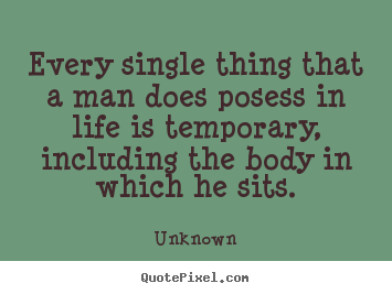 Unknown picture quotes - Every single thing that a man does posess in life is temporary, including.. - Life quote