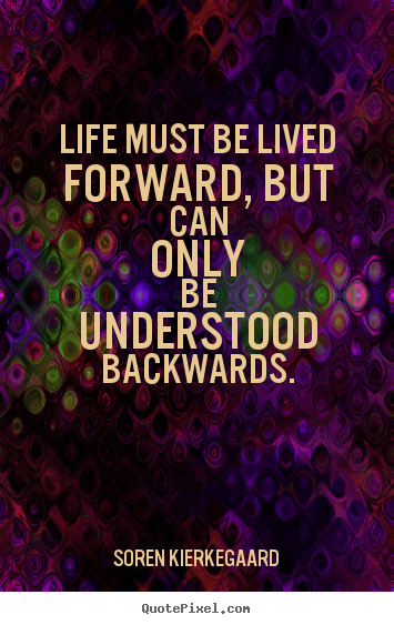 Life must be lived forward, but can only be understood backwards. Soren Kierkegaard greatest life quotes