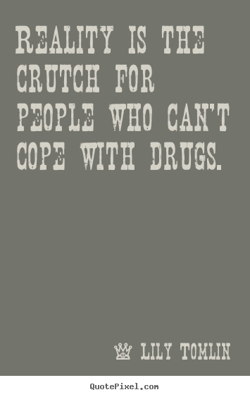 Reality is the crutch for people who can't cope with drugs. Lily Tomlin greatest life quotes