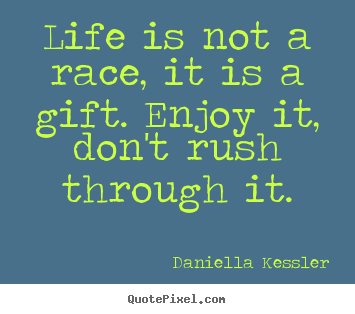 Daniella Kessler picture quotes - Life is not a race, it is a gift. enjoy it,.. - Life quotes