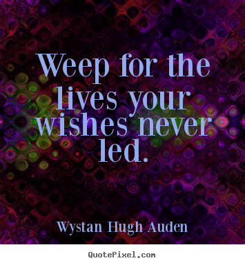 How to make photo quote about life - Weep for the lives your wishes never led.