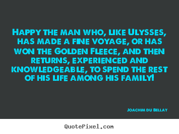 Quotes about life - Happy the man who, like ulysses, has made a fine voyage, or has won..