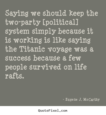 Life quotes - Saying we should keep the two-party [political] system simply because..