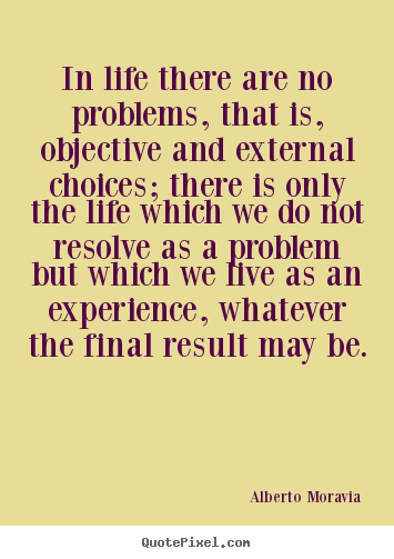 Life sayings - In life there are no problems, that is, objective and external choices;..