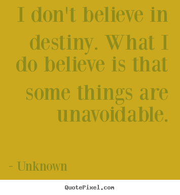 Quote about life - I don't believe in destiny. what i do believe..