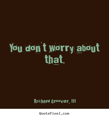 Quotes about life - You don't worry about that.