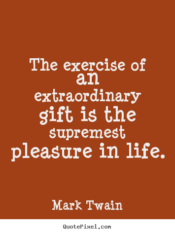 Mark Twain photo quotes - The exercise of an extraordinary gift is the supremest pleasure.. - Life quote
