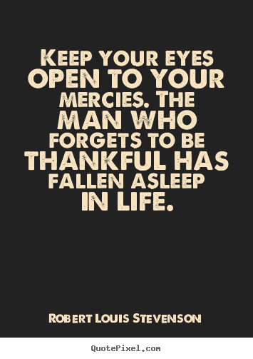 Create your own picture quotes about life - Keep your eyes open to your mercies. the man who forgets to be thankful..
