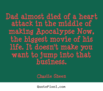 Life quotes - Dad almost died of a heart attack in the middle of making apocalypse..