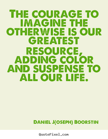 Life quotes - The courage to imagine the otherwise is our greatest resource,..