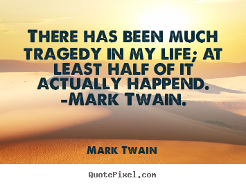 Quote about life - There has been much tragedy in my life; at..