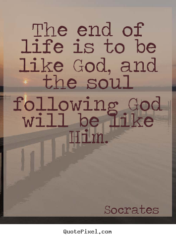 Life quotes - The end of life is to be like god, and the soul following god will..