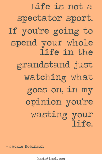 Jackie Robinson picture quotes - Life is not a spectator sport. if you're going to spend your whole.. - Life quotes