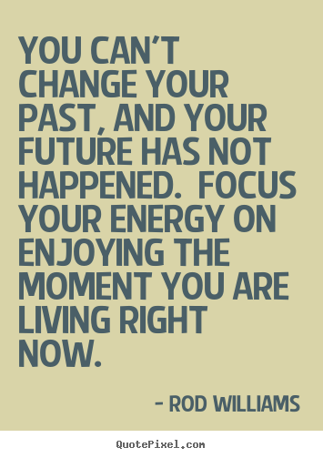 Customize picture quotes about life - You can't change your past, and your future has not happened. focus..