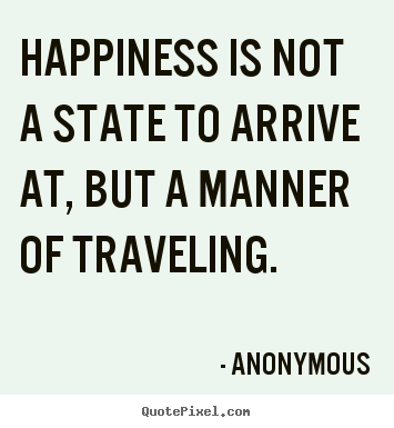 Life quote - Happiness is not a state to arrive at, but a..