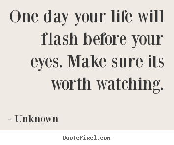 Quotes about life - One day your life will flash before your eyes. make sure..