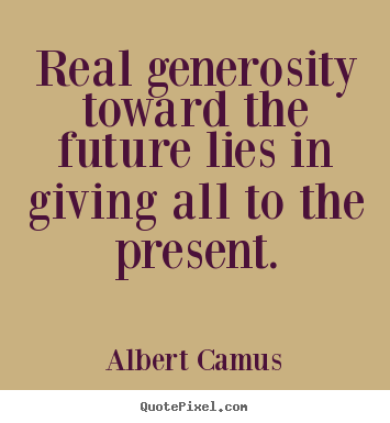 Real generosity toward the future lies in giving all to the present. Albert Camus popular life quote