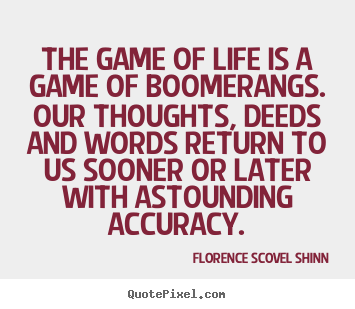 Quote about life - The game of life is a game of boomerangs. our..