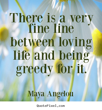 Create graphic picture quotes about life - There is a very fine line between loving life and being greedy for..