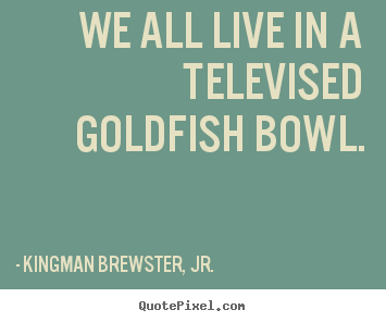 Make picture quote about life - We all live in a televised goldfish bowl.