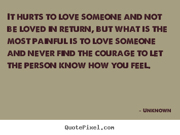It hurts to love someone and not be loved in return,.. Unknown  life quotes