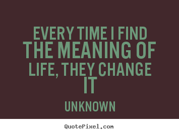 Create graphic picture quote about life - Every time i find the meaning of life, they change..