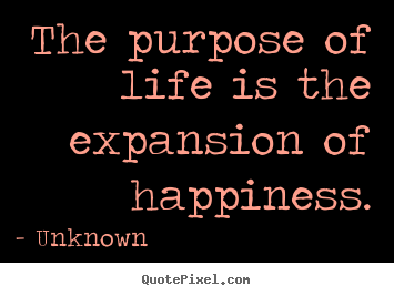 Life quotes - The purpose of life is the expansion of happiness.