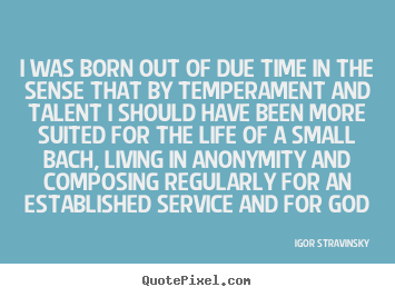Create graphic picture quote about life - I was born out of due time in the sense that by temperament and..