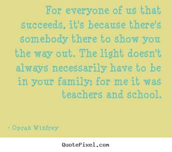 For everyone of us that succeeds, it's because there's somebody.. Oprah Winfrey top life quotes