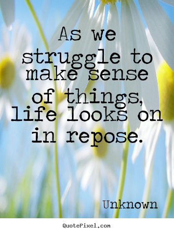 Quotes about life - As we struggle to make sense of things, life looks on in repose.