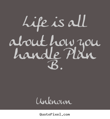 Life is all about how you handle plan b. Unknown famous life quotes